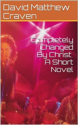 Completely Changed By Christ A Short Novel David Matthew Craven