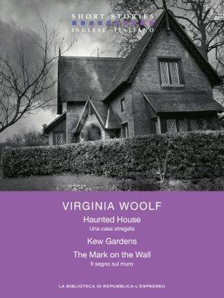 Haunted House - Kew Gardens - The Mark on the Wall   / Una casa stregata -  Kew Gardens - Il segno sul muro Virginia Woolf