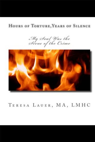 Hours of Torture, Years of Silence : My Soul Was the Scene of the Crime  by  Teresa M. Lauer