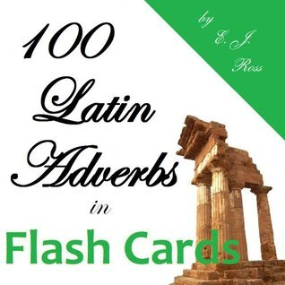 100 Latin Adverbs in Flash Cards E. J. Ross