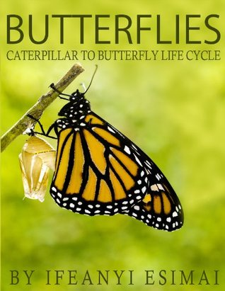 Butterflies: Butterfly Book for kids - Fun facts about caterpillar to butterfly life cycle, Chrysalis, butterfly pictures and the Monarch butterfly Ifeanyi Esimai