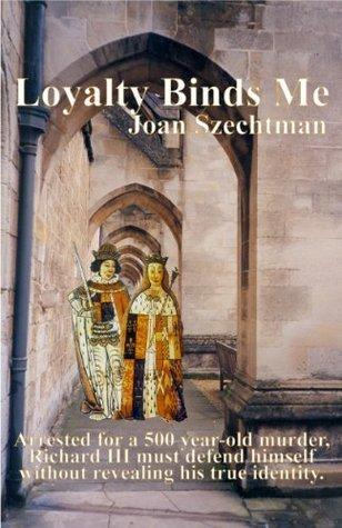 Loyalty Binds Me (Richard III in the 21st-century)  by  Joan Szechtman
