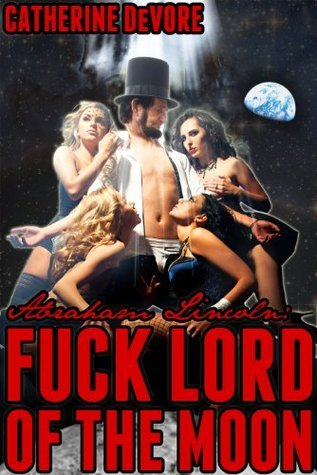 Abraham Lincoln: Fuck Lord of the Moon (Abraham Lincoln: Presidential Fuck Saga)  by  Catherine DeVore