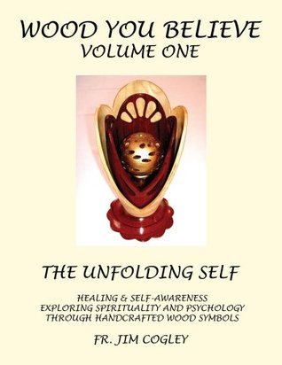 WOOD YOU BELIEVE VOLUME ONE : THE UNFOLDING SELF HEALING & SELF-AWARENESS EXPLORING SPIRITUALITY AND PSYCHOLOGY THROUGH HANDCRAFTED WOOD SYMBOLS  by  FR. JIM COGLEY