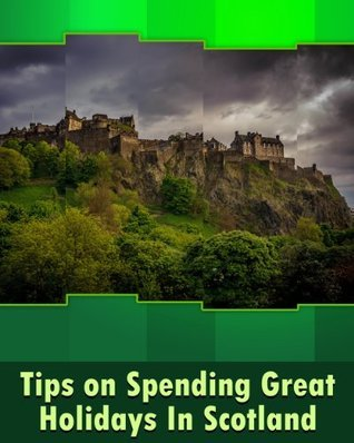 Tips on Spending Great Holidays in Scotland: According to a Renowned Travel Advisor and Enthusiast of Scotland  by  Xavier Zimms
