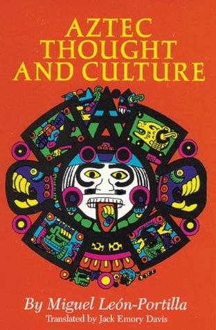 Aztec Thought and Culture: A Study of the Ancient Nahuatl Mind Miguel León-Portilla