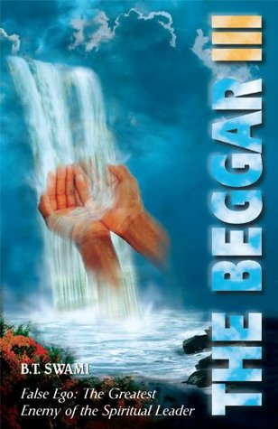 The Beggar III: False Ego: The Greatest Enemy of the Spiritual Leader  by  B.T. Swami