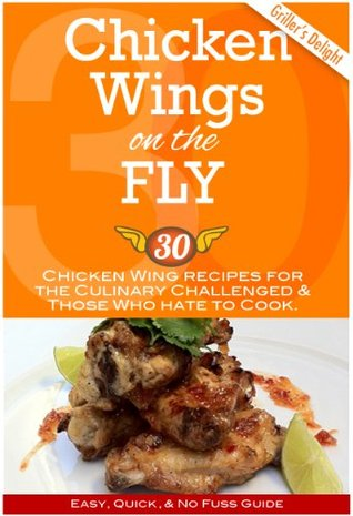 Chicken Wings on the Fly. Chicken Wing Recipes for the Culinary Challenged & Those Who Hate to Cook Chef Earl
