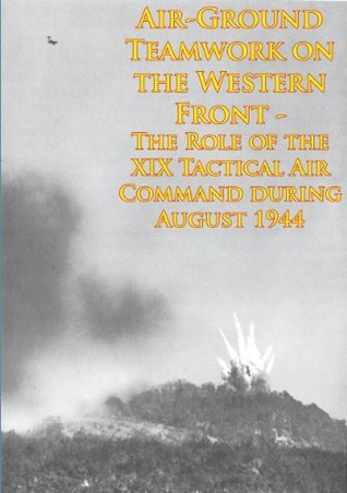 Air-Ground Teamwork on the Western Front - The Role of the XIX Tactical Air Command during August 1944 [Illustrated Edition] (Wings at War Series)  by  Anonymous