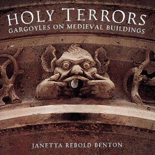 Holy Terrors: Gargoyles on Medieval Buildings Janetta Rebold Benton