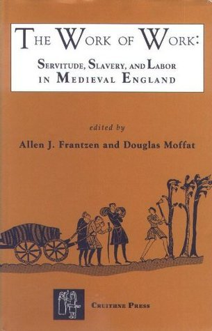 The Work of Work Servitude, Slavery and Labor in Medieval England  by  Allen J. Frantzen