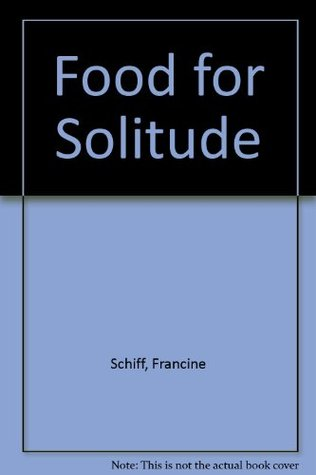 Food for Solitude: Menus and Meditations to Heal Body, Mind and Soul  by  Francine Schiff