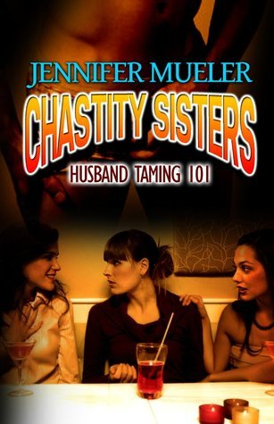 Chastity Sisters - Husband Taming 101  by  Jennifer Mueler