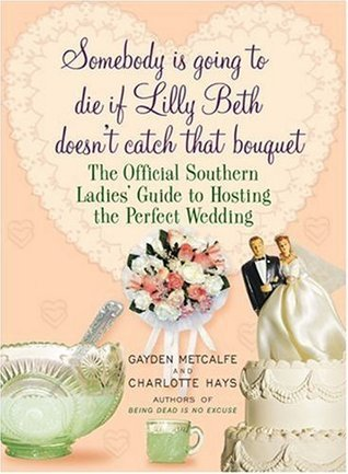 Somebody Is Going to Die If Lilly Beth Doesnt Catch That Bouquet: The Official Southern Ladies Guide to Hosting the Perfect Wedding Gayden Metcalfe