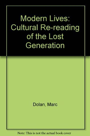 Modern Lives: A Cultural Re-Reading of the Lost Generation Marc Dolan