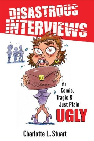 Disastrous Interviews:  The Comic, Tragic and Just Plain Ugly Charlotte L. Stuart