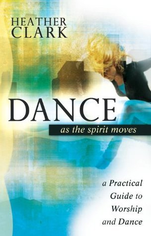 Dance As the Spirit Moves: A Practical to Worship and Dance Heather Clark