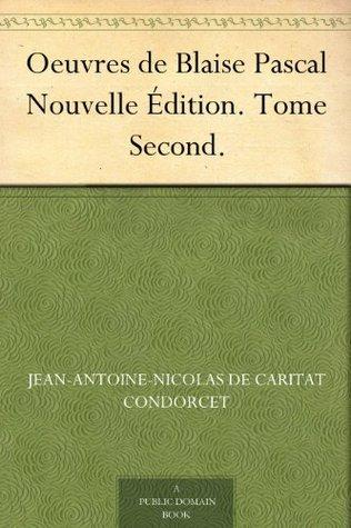 Oeuvres de Blaise Pascal Nouvelle Édition. Tome Second. Jean-Antoine-Nicolas de Caritat Condorcet