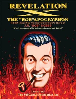 Revelation X: The Bob Apocryphon, Hidden Teachings and Deuterocanonical Texts of J.R. Bob Dobbs  by  SubGenius Foundation