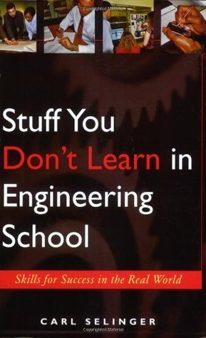 Stuff You Dont Learn in Engineering School: Skills for Success in the Real World Carl Selinger