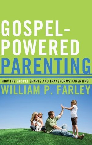 Gospel-Powered Parenting: How the Gospel Shapes and Transforms Parenting William P. Farley