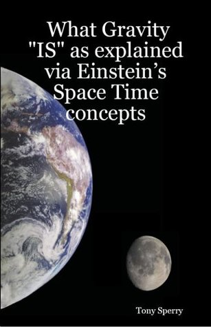 What Gravity IS as explained via Einsteins Space Time concepts  by  Stefan Sperry