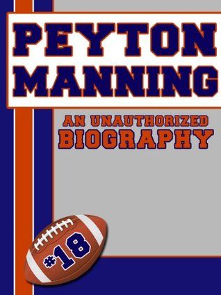 Peyton Manning: An Unauthorized Biography  by  Belmont And Belcourt Biographies