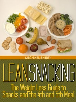 Lean Snacking: The Weight Loss Guide to Snacks and the 4th and 5th Meal (Get Your Life Back.. NOW)  by  Michael Barry