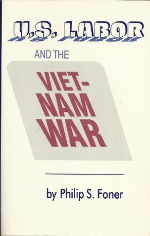 US Labor and the Vietnam War  by  Philip S. Foner