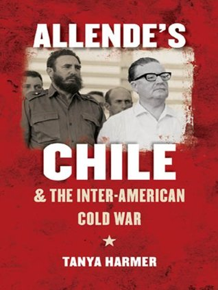 Allendes Chile and the Inter-American Cold War Tanya Harmer