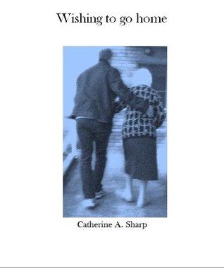 Wishing to go home Catherine A. Sharp