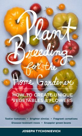 Plant Breeding for the Home Gardener: How to Create Unique Vegetables and Flowers Joseph Tychonievich