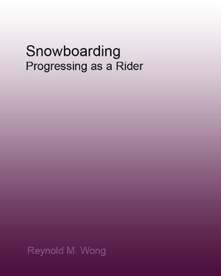 Snowboarding: Progressing as a Rider Reynold M. Wong