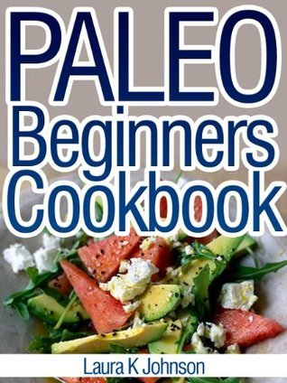 Paleo Beginners Cookbook: Start your Road to Healthier Eating with These Delicious Recipes!  by  Laura K. Johnson