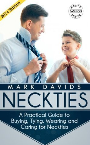 Neckties - A Practical Guide to Buying, Tying, Wearing and Caring for Neckties (Mens Fashion Series)  by  Mark Davids