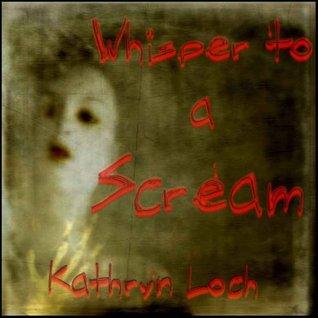 Whisper to a Scream  by  Kathryn Loch