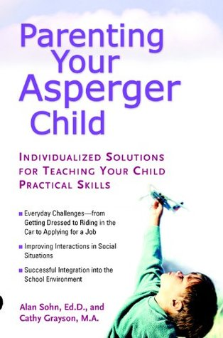 Parenting Your Asperger Child: Individualized Solutions for Teaching Your Child Practical Skills  by  Alan Sohn