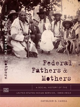 Federal Fathers and Mothers: A Social History of the United States Indian Service, 1869-1933 (First Peoples: New Directions in Indigenous Studies (University of North Carolina Press Hardcover)) Cathleen Cahill