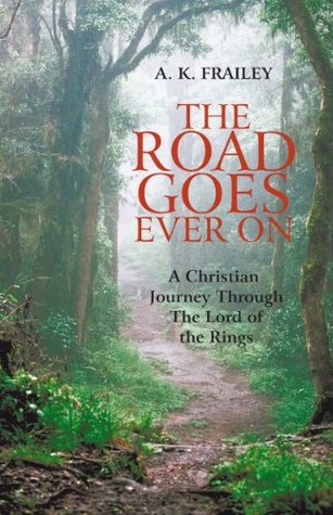 The Road Goes Ever On: A Christian Journey Through The Lord of the Rings  by  A.K. Frailey