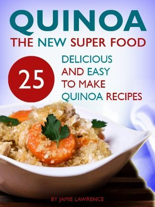 Quinoa (The New Superfood - 25 Delicious, Easy To Make Quinoa Recipes)  by  Jamie Lawrence