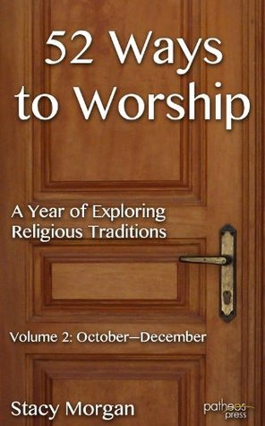 52 Ways to Worship: A Year of Exploring Religious Traditions -- October-December  by  Stacy Morgan