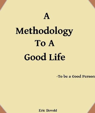 A Methodology to a Good Life - to be a Good Person  by  Eric Bovold