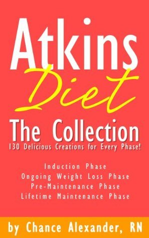 Atkins Diet:  The Collection... 130 Delicious Recipe Creations for Every Phase! Chance Alexander