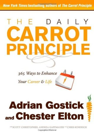 The Daily Carrot Principle: 365 Ways to Enhance Your Career and Life  by  Adrian Gostick