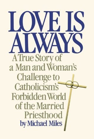 Love Is Always: A True Story of a Man and Womans Challenge to Catholicisms Forbidden World of the Married Priesthood  by  Michael Miles