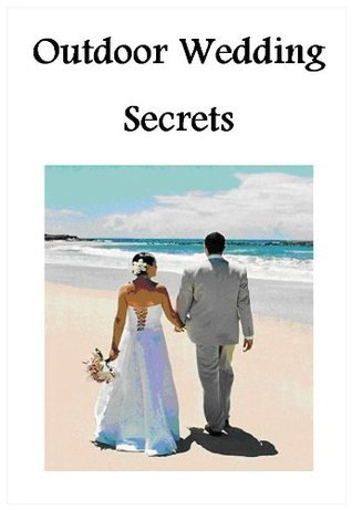Outdoor Wedding Secrets: Everything You Need To Plan the Perfect Outdoor Wedding  by  Karyn Sawyer