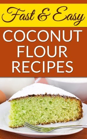 Fast And Easy Coconut Flour Recipes: A Low-Carb Alternative To Wheat For An Health, Natural Diet (20 Recipes Broken Into Breakfast, Snacks and Appetizers, Main Entrees, and Deserts For Every Occasion)  by  SpC Book