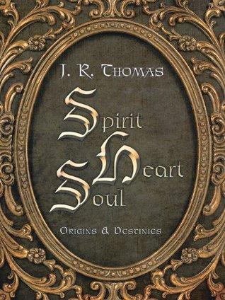 Spirit Heart Soul: Origins & Destinies J. R. Thomas