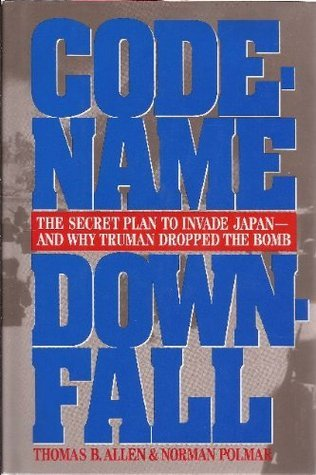 Code-Name Downfall: The Secret Plan to Invade Japan and Why Truman Dropped the Bomb  by  Thomas B. Allen