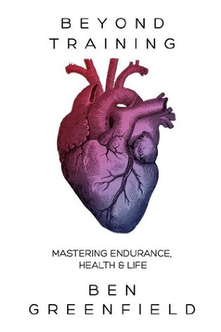 Beyond Training: Mastering Endurance, Health & Life  by  Ben Greenfield